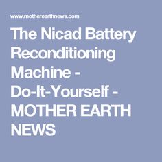 The Nicad Battery Reconditioning Machine - Do-It-Yourself - MOTHER EARTH NEWS