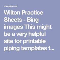 Wilton Practice Sheets - Bing images This might be a very helpful site for printable piping templates to practice and refine your technique.