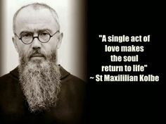 I have a friend from the Dominican Sisters of Mary, Mother of the Eucharist in Ann Arbor who took this man as her patron saint. Saint Maximillian Kolbe is incredible, and will never cease to amaze me with his eloquence and courage. Spiritual Prayers, Catholic Prayers, Catholic Saints, Spiritual Quotes, Roman Catholic, Inspirational Catholic Quotes, Religious Quotes, Maximillian Kolbe, Saints
