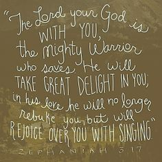 .The Lord your God is with you , The mighty Warrior who saves , He will take great delight in you .. In His love he will no longer rebuke you , but will rejoice over you with singing ....