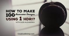 How to make 100 awesome Images using 1 HDR - Evermotion.org