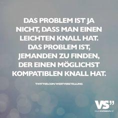 Das Problem ist ja nicht, dass man einen leichten Knall hat. Das Problem ist, jemanden zu finden, der einen möglichst kompatiblen Knall hat.
