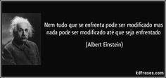 Nem tudo que se enfrenta pode ser modificado mas nada pode ser modificado até que seja enfrentado (Albert Einstein)
