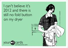 I can't believe it's 2012 and there's still no fold button on my dryer!