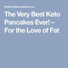 The Very Best Keto Pancakes Ever! – For the Love of Fat