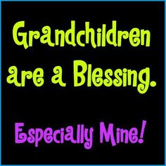 GRANDCHILDREN are a BLESSING.  Especially Mine!