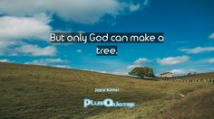 """""""But only God can make a tree.""""- Joyce Kilmer. Joyce Kilmer � biography: Author Profession: Poet Nationality: American Born: December 6, 1886 Died: July 30, 1918 Wikipedia : About Joyce Kilmer Amazone : Joyce Kilmer  [amazon_link asins='1532902239,156145415X,B007WEKS1I,B002QHVPPO,1330758307,B001FRO60W' template='ProductGrid' store='plusquoter-20' marketplace='US' link_id='0']   #God #Make #Only #Tree"""