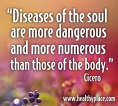"""Diseases of the sould are more dangerous and more numerous thn those of the body."" http://www.healthyplace.com"