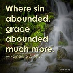Romans 5:20 ~ Grace abounded much more ~ where sin abounded