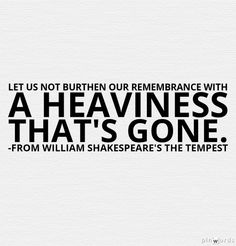 Let us not burthen our remembrance with A heaviness that's gone.  William Shakespeare's The Tempest