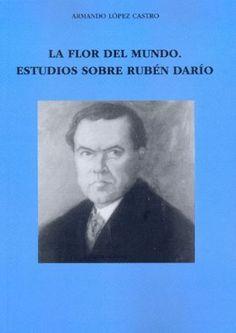 La flor del mundo, estudios sobre Rubén Darío / Armando López Castro - León : Universidad de León, Area de Publicaciones, 2016