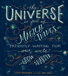 The Universe is full of Magical Things Patiently Waiting For our wits To Grow Sharper, Eden Phillpots, author 1862 ~ 1960.