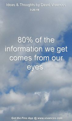 "March 26th 2014 Idea, ""80% of the information we get comes from our eyes.""  https://www.youtube.com/watch?v=OSbc9WOt-L4"