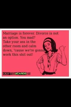 Marriage is forever.  Divorce is not an option. You mad? We're gonna work this shit out!