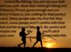 Love is like fishing. You put out your bait and you wait. Most days nothing's biting, and if there is, it's not good enough and you throw it back in, just waiting for that perfect catch.