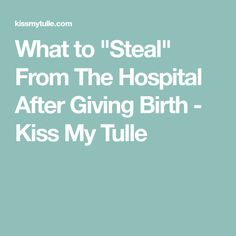 "What to ""Steal"" From The Hospital After Giving Birth - Kiss My Tulle"