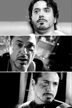 It's amazing that the heart makes no noise when it cracks. Tony Stark (in all his movies, really).
