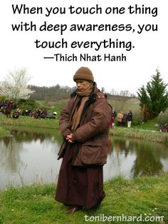 """When you touch one thing with deep awareness, you touch everything."" Thich Nhat Hanh walking at Plum Village"