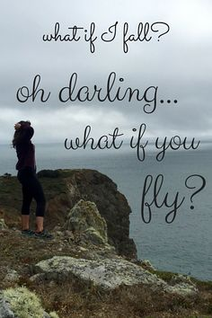 what if I fall? oh darling... what if you fly? --- just GO.