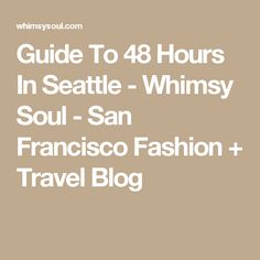 Guide To 48 Hours In Seattle - Whimsy Soul - San Francisco Fashion + Travel Blog