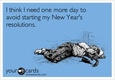 I think I need one more day to avoid starting my New Year's resolutions.