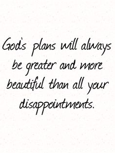 Gods plans will always be greater and more beautiful than all your disappointments.