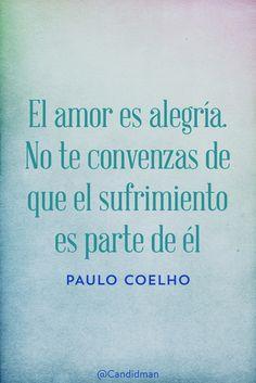 20151211 El amor es alegría. No te convenzas de que el sufrimiento es parte de él - Paulo Coelho @Candidman pinterest