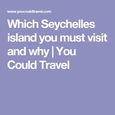 Which Seychelles island you must visit and why | You Could Travel