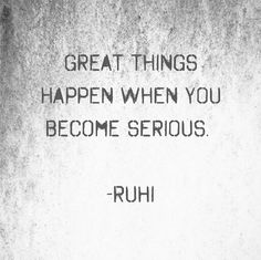 Great things happen when you become serious.   -RuHi  #quotes #RuHiquotes