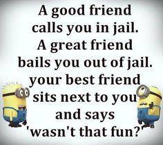 A good friend calls you in jail.  A great friend bails you out of jail.  Your best friend sits next to you and says 'wasn't that fun?' - minions