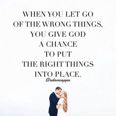 When you let go of the wrong things, you give God a chance to put the right things into place. {Adam Cappa Quote}
