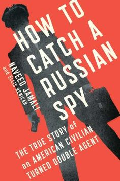 How to Catch a Russian Spy: The True Story of an American Civilian Turned Double Agent by Naveed Jamali