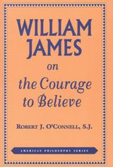 WILLIAM JAMES ON THE COURAGE TO BELIEVE ~ Robert J. O'Connell ~ Fordham University Press ~ 1997