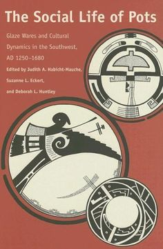 The Social Life of Pots: Glaze Wares and Cultural Dynamics in the Southwest, AD 1250-1680 by Judith A. Habicht-Mauche.