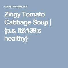 Zingy Tomato Cabbage Soup   {p.s. it's healthy}