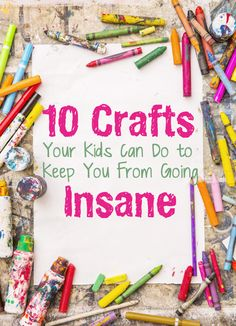10 Crafts your kids can do to keep you from going insane.