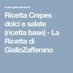 Ricetta Crepes dolci e salate (ricetta base) - La Ricetta di GialloZafferano