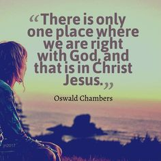 There is only one place where we are right with God, and that is in Christ Jesus. - Oswald Chambers