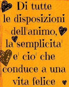 Felicità = semplicità / De todas las disposiciones del alma, la simplicidad es la que conduce a una vida feliz.