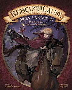 """Rebel with a Cause: The Daring Adventure of Dicey Langston, """"Bloody Bill is coming! Fourteen-year-old Dicey Langston overhears that the fierce Loyalist leader is heading for the Patriot camp where her brothers are secretly based. None of their Loyalist neighbors can find out that Dicey's family are Patriots, but she must warn her brothers. Discover the gripping true story of how brave Dicey saves many lives ... and who risked her own life for independence."""""""