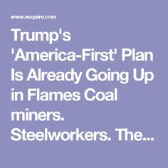 Trump's 'America-First' Plan Is Already Going Up in Flames Coal miners. Steelworkers. They worshipped him, now they're screwed.