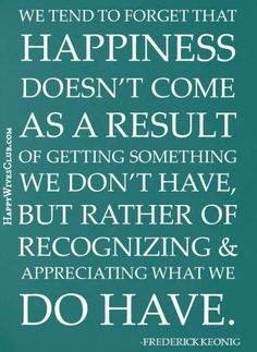 """""""We tend to forget that happiness doesn't come as a result of getting something we don't have, but rather of recognizing & appreciating what we do have."""" #quote"""