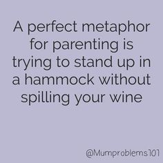 A perfect metaphor for parenting is trying to stand up in a hammock without spilling your wine. #funny #funnyquotes #wine #winequote #parentingquote