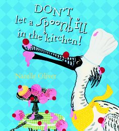 Scholastic Australia | April 2013 | Don't Let A Spoonbill in the Kitchen! By Narelle Oliver