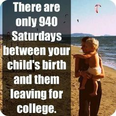 Those 940 Saturdays go by so fast.  Make the most of them. Every second counts.