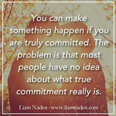 You can #MakeSomethingHappen if you are truly committed. The problem is that most people have no idea about what #TrueCommitment really is. ~ #LiamNaden