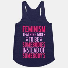 "Oh hey, I NEED THIS TANK TOP.  ""Feminism: Teaching Girls to be SOMEBODIES instead of SOMEBODY'S."""