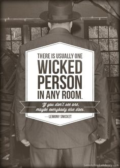 There is usually one wicked person in any room. If you don't see one, maybe everyone else does. - Lemony Snicket, The Slippery Slope #quotes #books