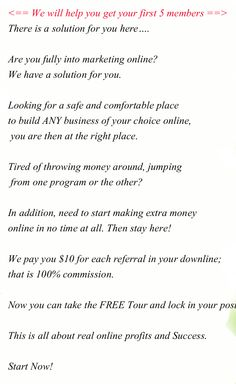 We will help you get your first 5 members   ALL the referrals in your downline will  pass up to their even referrals to YOU! There is a solution for you here….  Are you fully into marketing online?  We have a solution for you.  Looking for a safe and comfortable place  to build ANY business of your choice online,  you are then at the right place.  Tired of throwing money around, jumping  from one program or the other?   In addition, need to start making extra money  online. #mlm opportunities