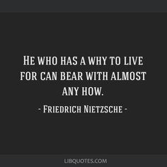 Friedrich Nietzsche Quote: He who has a why to live for can bear with almost any how.